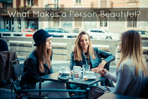 What Makes A Person Beautiful?  -christyfitzwater.com