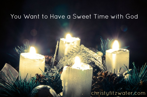 You Want to Have a Sweet Time with God -christyfitzwater.com
