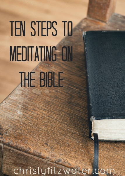 Ten Steps to Meditating on The Bible -christyfitzwater.com