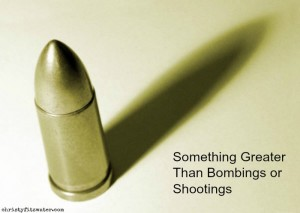 Something Greater Than Bombings or Shootings  -christyfitzwater.com