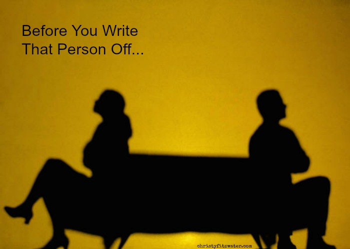 Writing a person off is so tempting when the relationship is hard.  -christyfitzwater.com