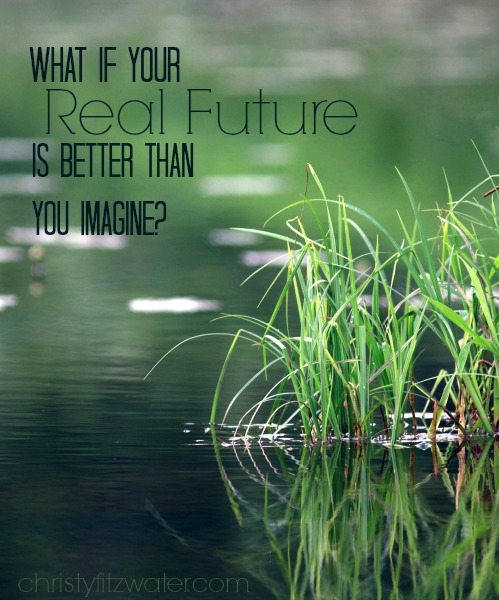 What If Your Real Future Is Better Than You Imagine?  -christyfitzwater.com
