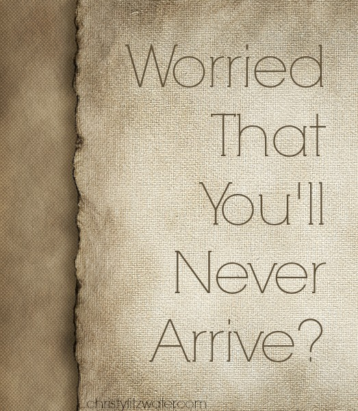 Worried That You'll Never Arrive?  -christyfitzwater.com