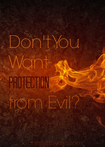 Don't You Want Protection from Evil?  -christyfitzwater.com
