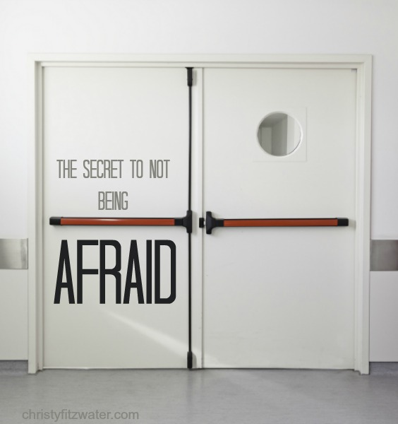 The Secret to Not Being Afraid -christyfitzwater.com