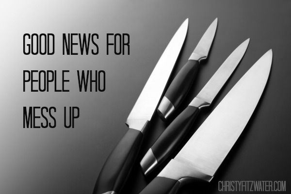 Good News for People Who Mess Up  -christyfitzwater.com