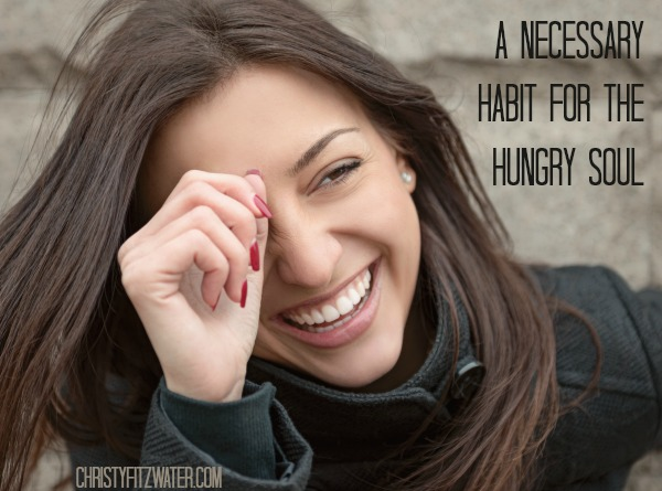 A Necessary Habit for The Hungry Soul -christyfitzwater.com