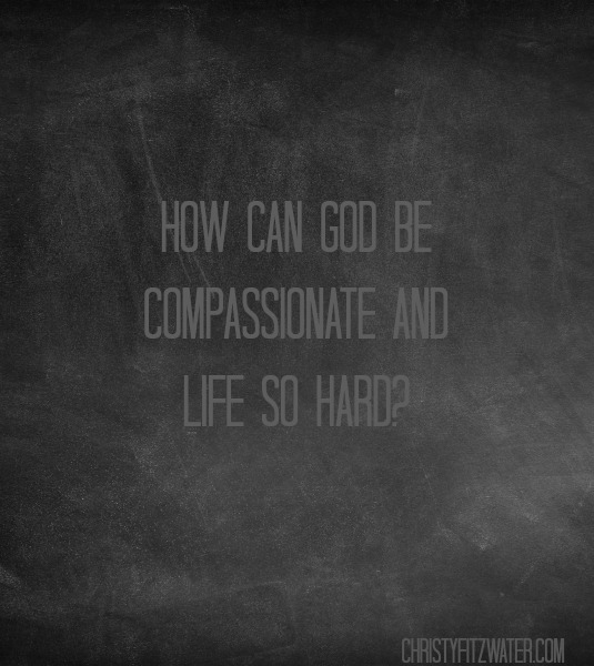 How Can God Be Compassionate And LIfe So Hard?  -christyfitzwater.com