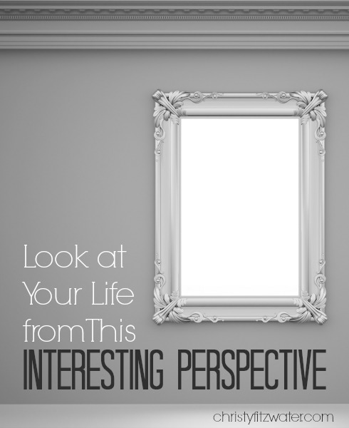 Look at Your Life from This Interesting Perspective -christyfitzwater.com