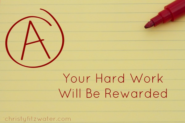 Your Hard Work Will Be Rewarded -christyfitzwater.com
