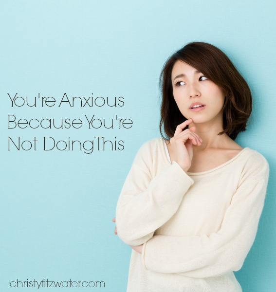 You're Anxious Because You're Not Doing This  -christyfitzwater.com