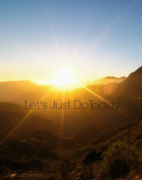 Let's Just Do Today, Shall We?  -christyfitzwater.com