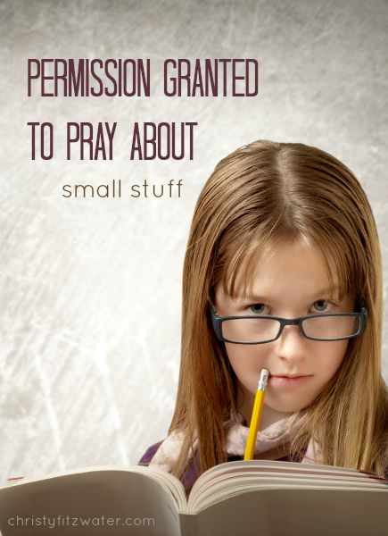 Permission Granted to Pray about Small Stuff  -christyfitzwater.com