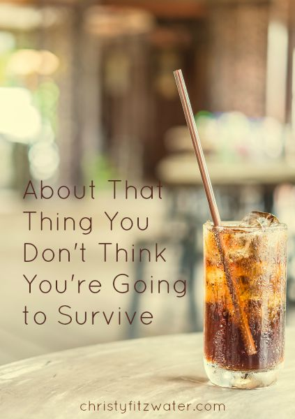 About That Thing You Don't Think You're Going to Survive  -christyfitzwater.com