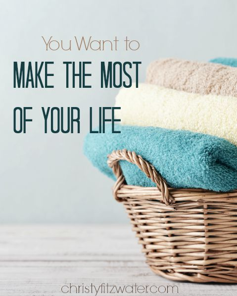 You Want to Make The Most of Your Life  -christyfitzwater.com