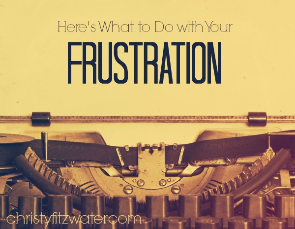 Here's What to Do with Your Frustration -christyfitzwater.com