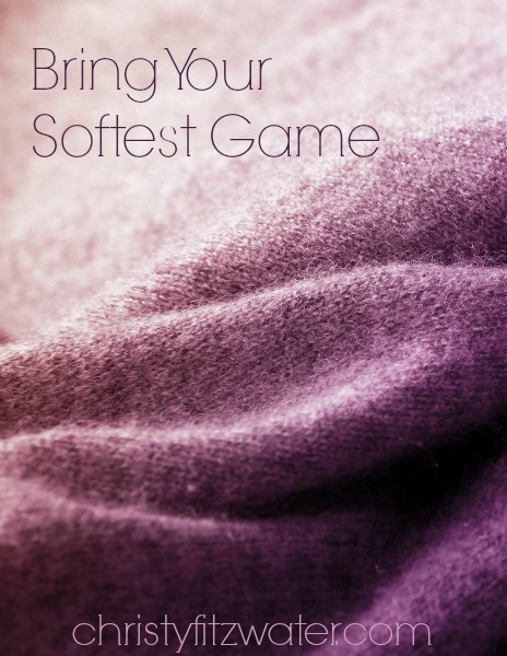 Bring Your Softest Game -christyfitzwater.com