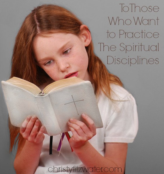 For Those Who Want to Practice The Spiritual Disciplines  -christyfitzwater.com