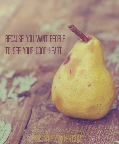 Because You Want People to See Your Good Heart -christyfitzwater.com
