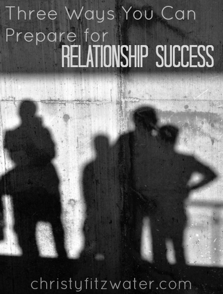 Three Ways You Can Prepare for Relationship Success  -christyfitzwater.com