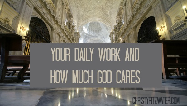 Your Daily Work And How Much God Cares -christyfitzwater.com