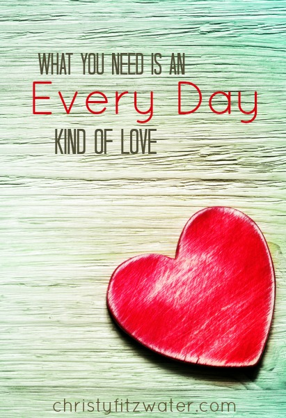 What You Need Is An Every Day Kind of Love -christyfitzwater.com