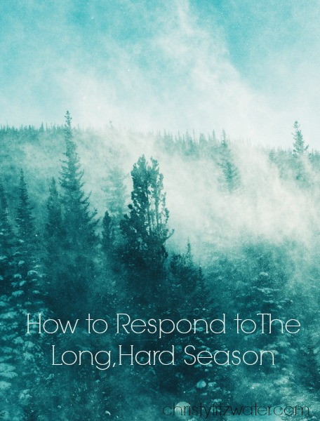 How to Respond to The Long, Hard Season -christyfitzwater.com