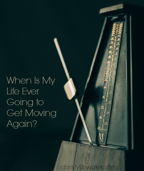 When Is My Life Ever Going to Get Moving Again? -christyfitzwater.com