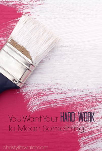 You Want Your Hard Work to Mean Something -christyfitzwater.com