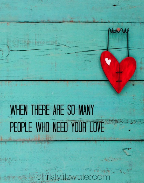 When There Are So Many People Who Need Your Love  -christyfitzwater.com