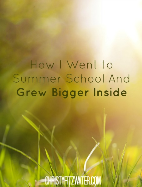 How I Went to Summer School And Grew Bigger Inside -christyfitzwater.com