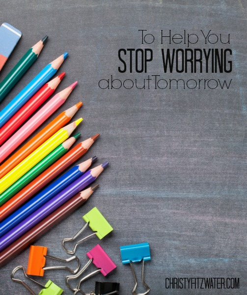 To Help You Stop Worrying about Tomorrow -christyfitzwater.com