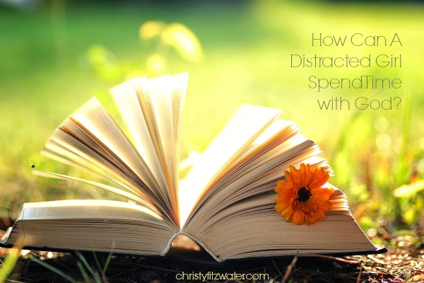 How Can A Distracted Girl Spend Time with God? -christyfitzwater.com