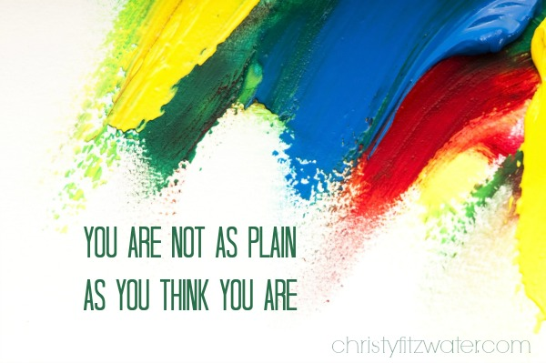 You Are Not as Plain as You Think You Are -christyfitzwater.com